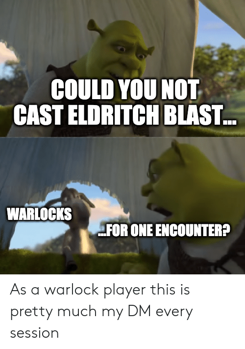 COULD YOU NOT CAST ELDRITCH BLAST WARLOCKS FOR ONE ENCOUNTER