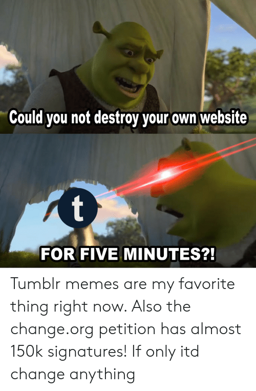 Memes, Tumblr, and Change: Could you not destroy your own website  FOR FIVE MINUTES? Tumblr memes are my favorite thing right now. Also the change.org petition has almost 150k signatures! If only itd change anything