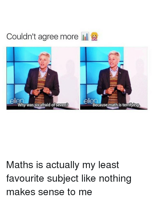 Memes, Ellen, and Math: Couldn't agree more  ellen  ellen  Why was six afraid of seven?  Because math is terrifying Maths is actually my least favourite subject like nothing makes sense to me