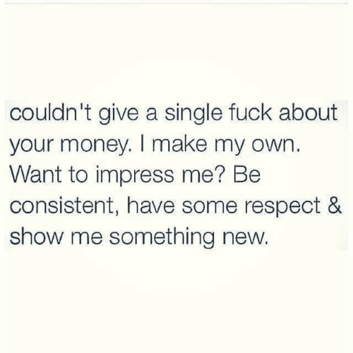 Money, Respect, and Fuck: couldn't give a single fuck about  your money. I make my own.  Want to impress me? Be  consistent, have some respect &  show me something new.