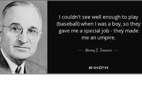 Baseball, Mlb, and Quotes: couldn't see well enough to play  (baseball) when I was a boy, so they  gave me a special job they made  me an umpire.  Harry S Truman  AZ QUOTES