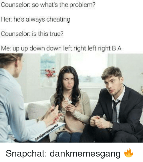Memes, 🤖, and Down: Counselor  so what's the problem?  Her: he's always cheating  Counselor: is this true?  Me: up up down down left right left right BA Snapchat: dankmemesgang 🔥