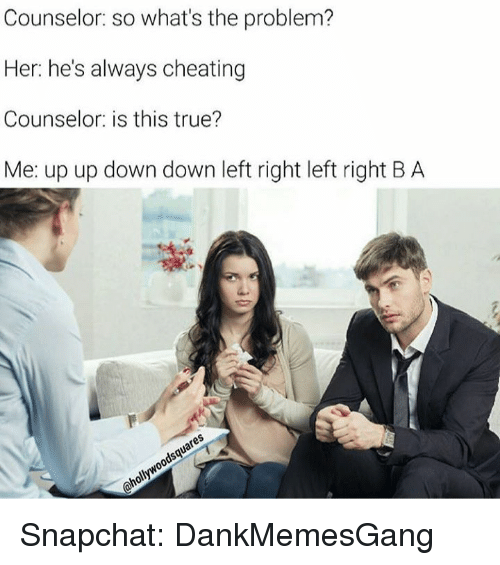 Memes, 🤖, and Down: Counselor: so what's the problem?  Her: he's always cheating  Counselor is this true?  Me: up up down down left right left right BA Snapchat: DankMemesGang