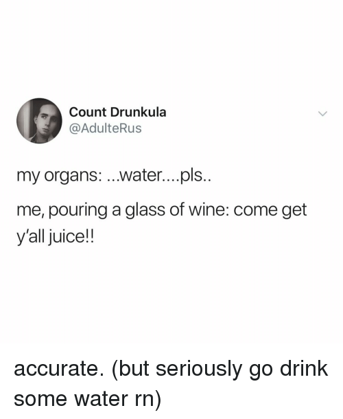 Juice, Wine, and Water: Count Drunkula  @AdulteRus  my organs: ...water....pls  me, pouring a glass of wine: come get  y'all juice!! accurate. (but seriously go drink some water rn)