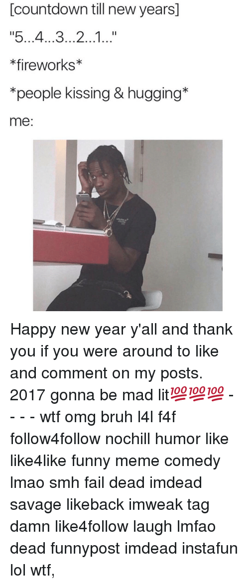 """Countdown, Memes, and Smh: Countdown till new years  """"5...4...3...2...1...""""  *fireworks  *people kissing & hugging  me Happy new year y'all and thank you if you were around to like and comment on my posts. 2017 gonna be mad lit💯💯💯 - - - - wtf omg bruh l4l f4f follow4follow nochill humor like like4like funny meme comedy lmao smh fail dead imdead savage likeback imweak tag damn like4follow laugh lmfao dead funnypost imdead instafun lol wtf,"""