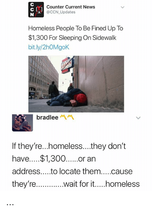 Homeless, News, and Sleeping: Counter Current News  @CCN_Updates  Homeless People To Be Fined Up To  $1,300 For Sleeping On Sidewalk  bit.ly/2hOMgoK  bradleeペペ  If they're...homeless...they don't  have.... $1,300...or an  address....to locate them....cause  they're ...