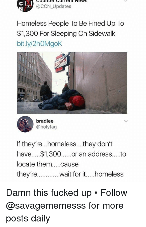 Homeless, Memes, and News: Counter Currernt News  @CCN_Updates  Homeless People To Be Fined Up To  $1,300 For Sleeping On Sidewalk  bit.ly/2hOMgoK  는  bradlee  @holyfag  If they're...homeless...they don't  have.... $1,300.or an address...to  locate them....cause  they're..wait for it..homeless Damn this fucked up • Follow @savagememesss for more posts daily