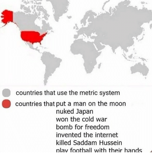 Football, Internet, and Memes: countries that use the metric system  countries that put a man on the moon  nuked Japan  won the cold war  bomb for freedom  invented the internet  killed Saddam Hussein  play football with their hands