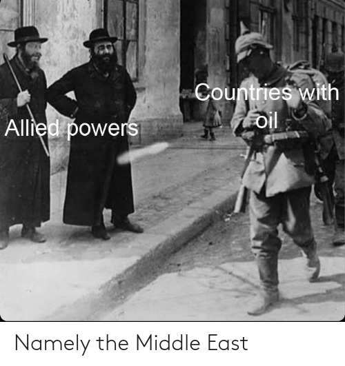 History, The Middle, and Powers: Countries with  oil  Allied powers Namely the Middle East