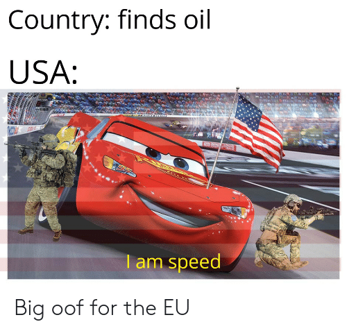 Country Finds Oil USA I Am Speed Big Oof for the EU | Reddit Meme on