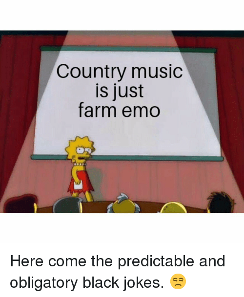 Emo, Memes, and Music: Country music  is just  farm emo Here come the predictable and obligatory black jokes. 😒