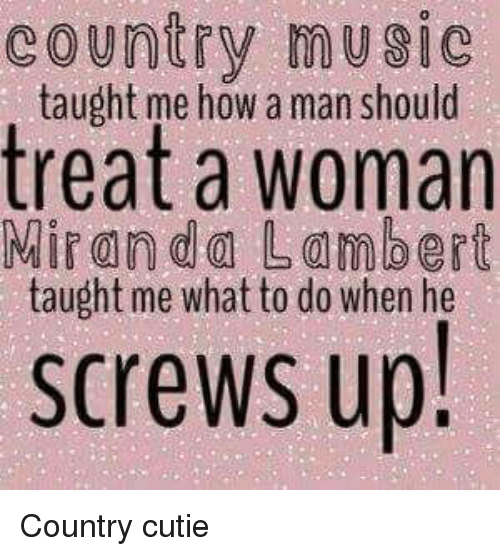 Memes, Country Music, and 🤖: country music  taught me how a man should  treat a woman  Miranda Lambert  taught me what to do when he  screws up! Country cutie