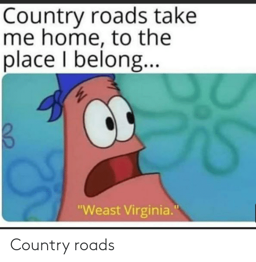 """Home, Take Me Home, and Virginia: Country roads take  me home, to the  place I belong..  """"Weast Virginia."""" Country roads"""