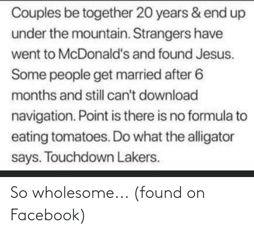 Facebook, Jesus, and Los Angeles Lakers: Couples be together 20 years & end up  under the mountain. Strangers have  went to McDonald's and found Jesus.  Some people get married after 6  months and still can't download  navigation. Point is there is no formula to  eating tomatoes. Do what the alligator  says. Touchdown Lakers. So wholesome... (found on Facebook)