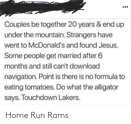 Jesus, Los Angeles Lakers, and McDonalds: Couples be together 20 years & end up  under the mountain. Strangers have  went to McDonald's and found Jesus.  Some people get married after 6  months and still can't download  navigation. Point is there is no formula to  eating tomatoes. Do what the alligator  says. Touchdown Lakers. Home Run Rams