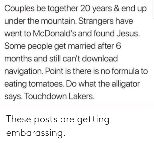 Jesus, Los Angeles Lakers, and McDonalds: Couples be together 20 years & end up  under the mountain. Strangers have  went to McDonald's and found Jesus.  Some people get married after 6  months and still can't download  navigation. Point is there is no formula to  eating tomatoes. Do what the alligator  says. Touchdown Lakers. These posts are getting embarassing.