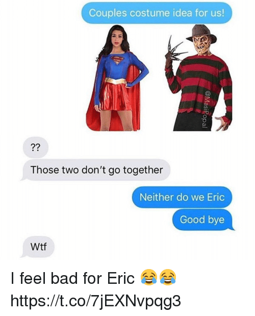 Bad, Wtf, and Good: Couples costume idea for us!  Those two don't go together  Neither do we Eric  Good bye  Wtf I feel bad for Eric 😂😂 https://t.co/7jEXNvpqg3