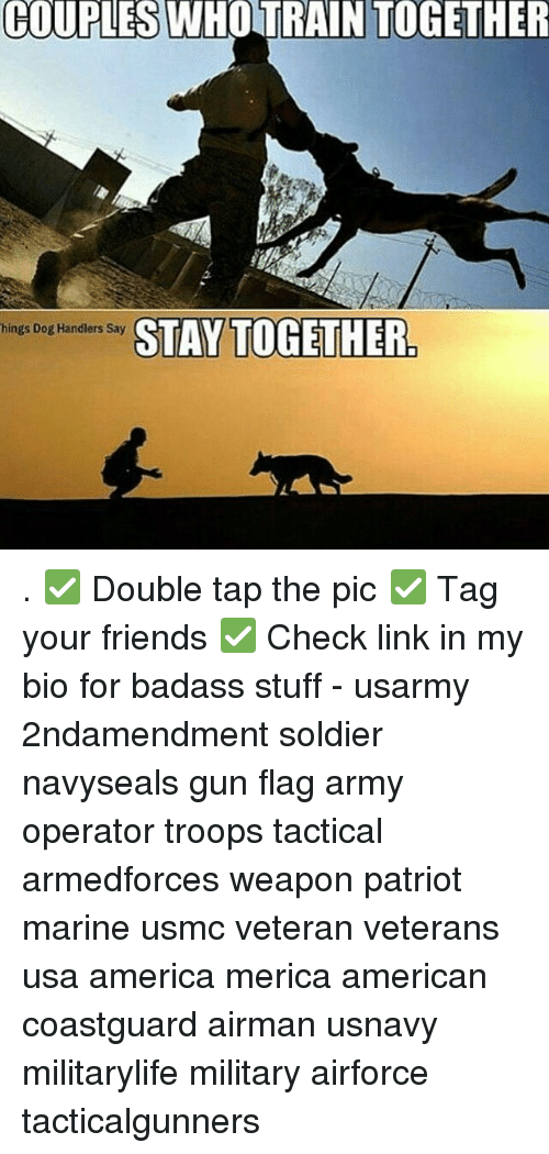 America, Friends, and Memes: COUPLES WHO TRAIN TOGETHER  STAY TOGETHER  hings Dog Handlers Say . ✅ Double tap the pic ✅ Tag your friends ✅ Check link in my bio for badass stuff - usarmy 2ndamendment soldier navyseals gun flag army operator troops tactical armedforces weapon patriot marine usmc veteran veterans usa america merica american coastguard airman usnavy militarylife military airforce tacticalgunners