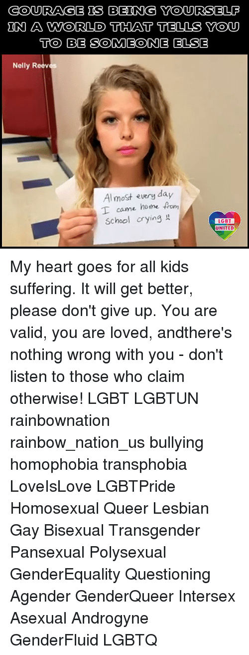 Crying, Lgbt, and Memes: COURAGB IS BEING YOURSELP  UN A WORLD THAT TELLS YOu  TO BB SOMEONE ELSE  Nelly Reeves  Al most every day  I came home fro  School crying  LGBT  UNITED My heart goes for all kids suffering. It will get better, please don't give up. You are valid, you are loved, andthere's nothing wrong with you - don't listen to those who claim otherwise! LGBT LGBTUN rainbownation rainbow_nation_us bullying homophobia transphobia LoveIsLove LGBTPride Homosexual Queer Lesbian Gay Bisexual Transgender Pansexual Polysexual GenderEquality Questioning Agender GenderQueer Intersex Asexual Androgyne GenderFluid LGBTQ