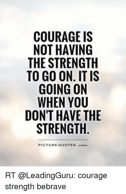 Courage Is Not Having The Strength To Go On It Is Going On When You