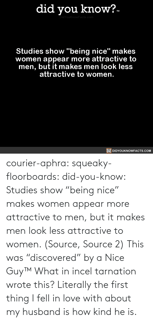 "Love, Tumblr, and Blog: courier-aphra:  squeaky-floorboards:  did-you-know: Studies show ""being nice"" makes women appear more attractive to men, but it makes men look less attractive to women.  (Source, Source 2)  This was ""discovered"" by a Nice Guy™   What in incel tarnation wrote this? Literally the first thing I fell in love with about my husband is how kind he is."