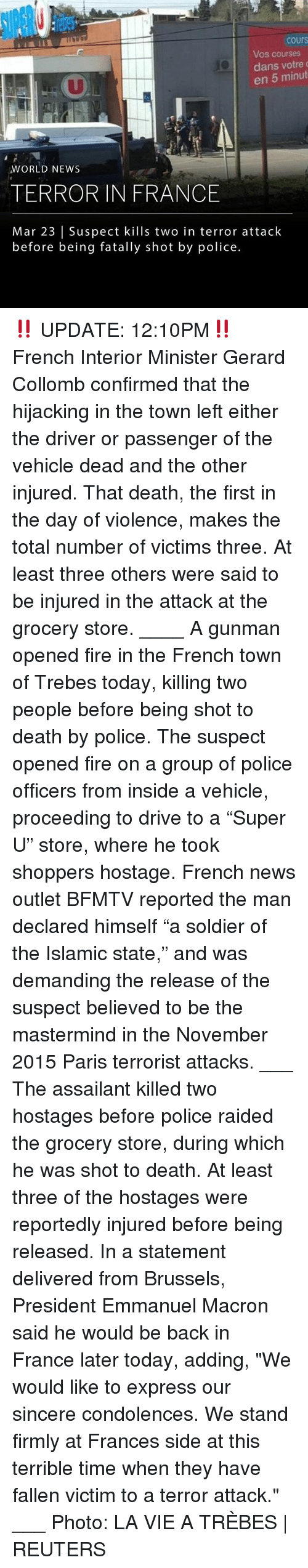 """Fire, Memes, and News: cours  Vos courses  dans votre  en 5 minut  WORLD NEWS  TERROR IN FRANCE  Mar 23   Suspect kills two in terror attack  before being fatally shot by police. ‼️ UPDATE: 12:10PM‼️ French Interior Minister Gerard Collomb confirmed that the hijacking in the town left either the driver or passenger of the vehicle dead and the other injured. That death, the first in the day of violence, makes the total number of victims three. At least three others were said to be injured in the attack at the grocery store. ____ A gunman opened fire in the French town of Trebes today, killing two people before being shot to death by police. The suspect opened fire on a group of police officers from inside a vehicle, proceeding to drive to a """"Super U"""" store, where he took shoppers hostage. French news outlet BFMTV reported the man declared himself """"a soldier of the Islamic state,"""" and was demanding the release of the suspect believed to be the mastermind in the November 2015 Paris terrorist attacks. ___ The assailant killed two hostages before police raided the grocery store, during which he was shot to death. At least three of the hostages were reportedly injured before being released. In a statement delivered from Brussels, President Emmanuel Macron said he would be back in France later today, adding, """"We would like to express our sincere condolences. We stand firmly at Frances side at this terrible time when they have fallen victim to a terror attack."""" ___ Photo: LA VIE A TRÈBES   REUTERS"""