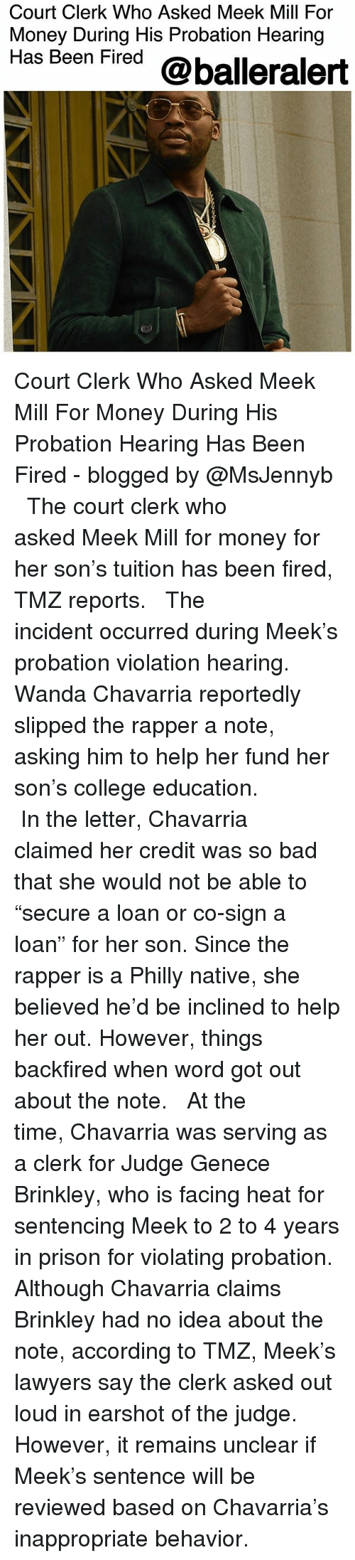 "Bad, College, and Meek Mill: Court Clerk Who Asked Meek Mill For  Money During His Probation Hearing  Has Been Fired @balleralert Court Clerk Who Asked Meek Mill For Money During His Probation Hearing Has Been Fired - blogged by @MsJennyb ⠀⠀⠀⠀⠀⠀⠀ ⠀⠀⠀⠀⠀⠀⠀ The court clerk who asked Meek Mill for money for her son's tuition has been fired, TMZ reports. ⠀⠀⠀⠀⠀⠀⠀ ⠀⠀⠀⠀⠀⠀⠀ The incident occurred during Meek's probation violation hearing. Wanda Chavarria reportedly slipped the rapper a note, asking him to help her fund her son's college education. ⠀⠀⠀⠀⠀⠀⠀ ⠀⠀⠀⠀⠀⠀⠀ In the letter, Chavarria claimed her credit was so bad that she would not be able to ""secure a loan or co-sign a loan"" for her son. Since the rapper is a Philly native, she believed he'd be inclined to help her out. However, things backfired when word got out about the note. ⠀⠀⠀⠀⠀⠀⠀ ⠀⠀⠀⠀⠀⠀⠀ At the time, Chavarria was serving as a clerk for Judge Genece Brinkley, who is facing heat for sentencing Meek to 2 to 4 years in prison for violating probation. Although Chavarria claims Brinkley had no idea about the note, according to TMZ, Meek's lawyers say the clerk asked out loud in earshot of the judge. However, it remains unclear if Meek's sentence will be reviewed based on Chavarria's inappropriate behavior."