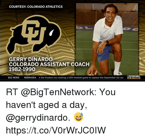 Sizzle: COURTESY: COLORADO ATHLETICS  GERRY DINARDO  COLORADO ASSISTANT COACH  1982-1990  BIG FOOTBALL  B1G NEWS NEBRASKA it the Huskers are seeking a 12th football game to replace the September 1st can BEYOND RT @BigTenNetwork: You haven't aged a day, @gerrydinardo. 😅 https://t.co/V0rWrJC0IW