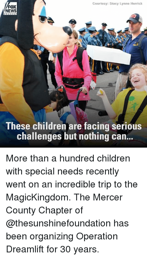 Children, Memes, and News: Courtesy: Stacy Lynne hlerrick  FOX  NEWS  These children are facing serious  challenges but nothing can... More than a hundred children with special needs recently went on an incredible trip to the MagicKingdom. The Mercer County Chapter of @thesunshinefoundation has been organizing Operation Dreamlift for 30 years.