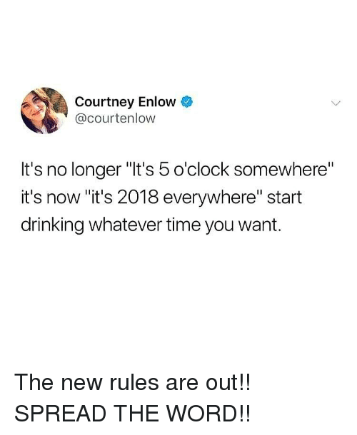 """Drinking, Memes, and Time: Courtney Enlow &  @courtenlow  It's no longer """"It's 5 o'clock somewhere""""  it's now """"it's 2018 everywhere"""" start  drinking whatever time you want. The new rules are out!! SPREAD THE WORD!!"""