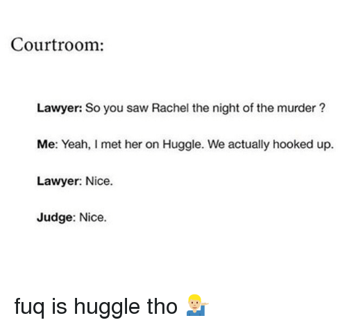 Funny, Lawyer, and Saw: Courtroom:  Lawyer: So you saw Rachel the night of the murder?  Me: Yeah, I met her on Huggle. We actually hooked up.  Lawyer: Nice.  Judge: Nice. fuq is huggle tho 💁🏼‍♂️