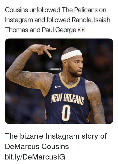 DeMarcus Cousins, Instagram, and Nba: Cousins unfollowed The Pelicans on  Instagram and followed Randle, Isaiah  Thomas and Paul George  @NBAMEMES  NEW ORLEANS The bizarre Instagram story of DeMarcus Cousins: bit.ly/DeMarcusIG