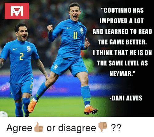 "Memes, Neymar, and The Game: ""COUTINHO HAS  IMPROVED A LOT  AND LEARNED TO READ  THE GAME BETTER  I THINK THAT HE IS ON  THE SAME LEVEL AS  NEYMAR.""  -DANI ALVES Agree👍🏽 or disagree👎🏽 ??"