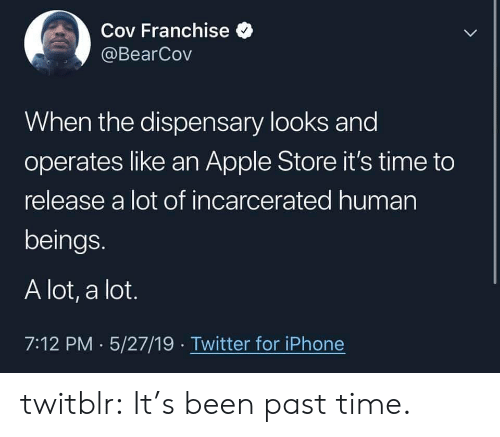 Apple, Iphone, and Target: Cov Franchise  @BearCov  When the dispensary looks and  operates like an Apple Store it's time to  release a lot of incarcerated human  beings.  A lot, a lot.  7:12 PM 5/27/19 Twitter for iPhone twitblr: It's been past time.