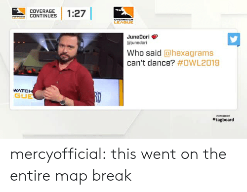 Tumblr, Blog, and Break: COVERAGE  CONTINUES | 1:27  LEAGUE  JuneDori>  ajunedori  Who said @hexagrams  can't dance? #OWL2019  WATC  GUE  # tagboard mercyofficial:  this went on the entire map break