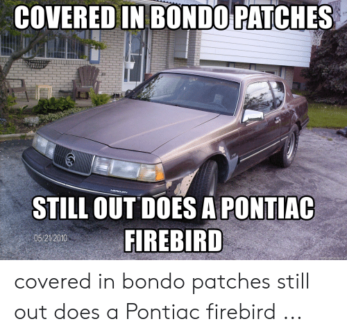 COVERED IN BONDO PATCHES STILL OUT DOES a PONTIAC FIREBIRD