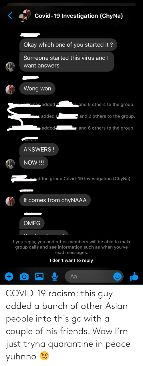 Asian, Friends, and Racism: COVID-19 racism: this guy added a bunch of other Asian people into this gc with a couple of his friends. Wow I'm just tryna quarantine in peace yuhnno 🥴