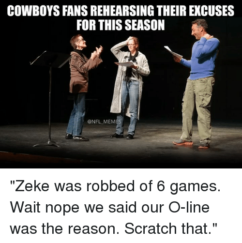 """Dallas Cowboys, Memes, and Nfl: COWBOYS FANS REHEARSING THEIR EXCUSES  FOR THIS SEASON  @NFL MEMES """"Zeke was robbed of 6 games. Wait nope we said our O-line was the reason. Scratch that."""""""