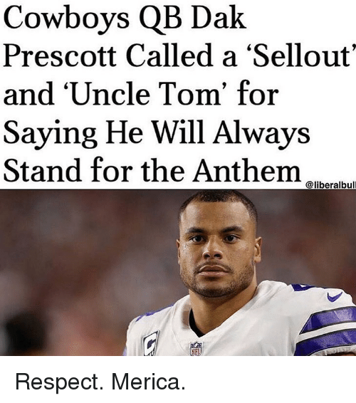 Dallas Cowboys, Memes, and Respect: Cowboys QB Dak  Prescott Called a 'Sellout'  and 'Uncle Tom' for  Saying He Will Always  Stand for the Anthem  @liberalbull Respect. Merica.