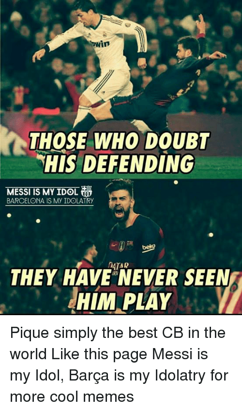 Barcelona, Memes, and Doubt: Cowin  THOSE WHO DOUBT  HIS DEFENDING  MESSI IS MY IDOL  BARCELONA IS My IDOLATRy  MOATAR  THEY HAVE NEVER SEEN  HIM PLAY Pique simply the best CB in the world Like this page Messi is my Idol, Barça is my Idolatry for more cool memes