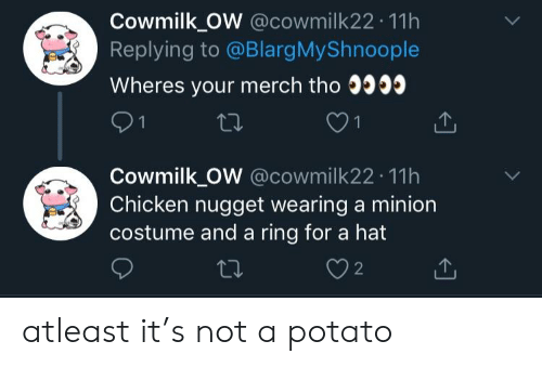 Chicken, Minion, and Potato: Cowmilk OW @cowmilk22.11h  Replying to @BlargMy Shnoople  Wheres your merch tho 0303  Cowmilk OW @cowmilk22 11h  Chicken nugget wearing a minion  costume and a ring for a hat  ti.  2 atleast it's not a potato