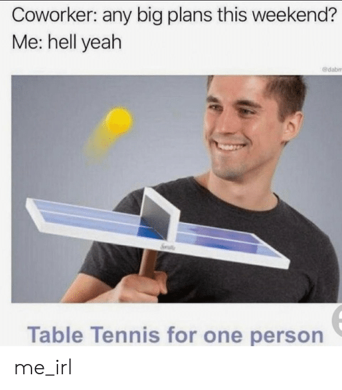 b16ecfb03b26f Coworker Any Big Plans This Weekend  Me Hell Yeah Table Tennis for ...
