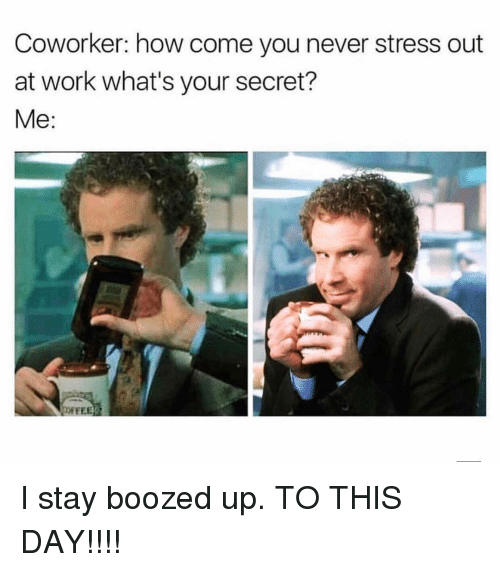 Memes, Work, and Never: Coworker: how come you never stress out  at work what's your secret? I stay boozed up. TO THIS DAY!!!!