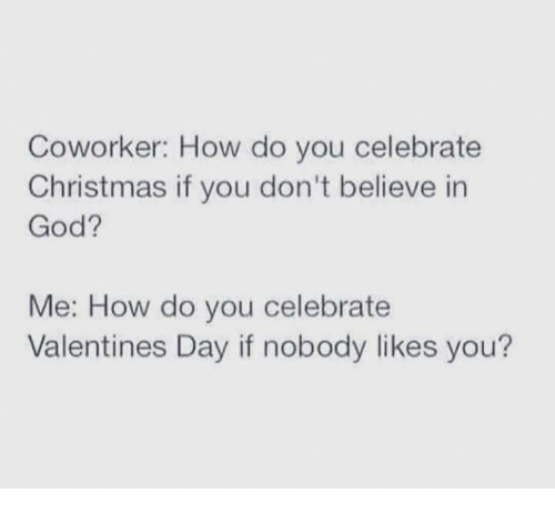 Memes, Valentine's Day, and Coworkers: Coworker: How do you celebrate  Christmas if you don't believe in  God?  Me: How do you celebrate  Valentines Day if nobody likes you?