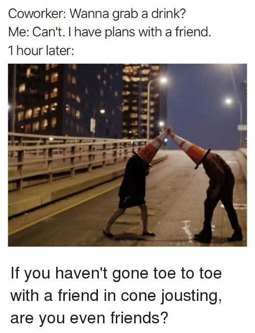 Friends, Memes, and 🤖: Coworker: Wanna grab a drink?  Me: Can't. I have plans with a friend.  1 hour later: If you haven't gone toe to toe with a friend in cone jousting, are you even friends?