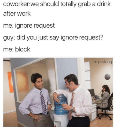 Drinking, Work, and Working: coworker we should totally grab a drink  after work  me: ignore request  guy: did you just say ignore request?  me: block  drgrayfang