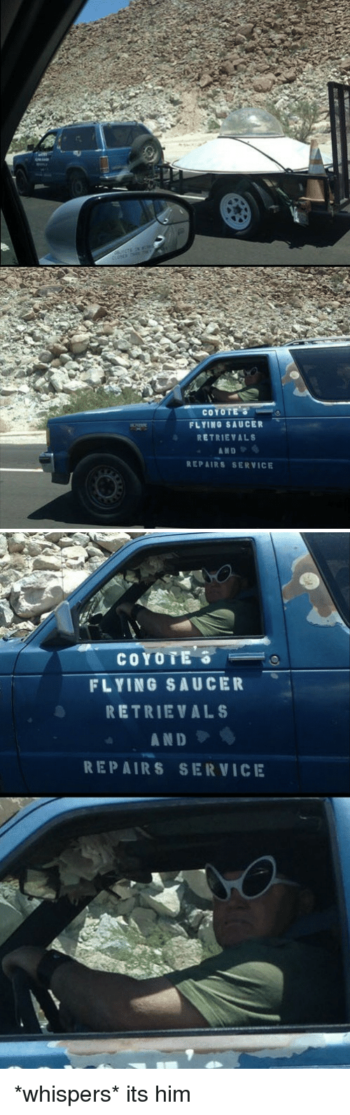 Coyote, Him, and Service: COYOTE 3  FLYING SAUCER  RETRIEVALS  REPAIRS SERVICE   COYOTE  FLYING SAUCER  RETRIEVALS  A N D  REPAIRS SERVICE *whispers* its him