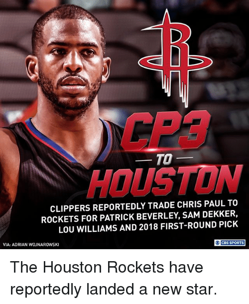 Chris Paul, Houston Rockets, and Memes: CP3  HOUSTON  TO-  CLIPPERS REPORTEDLY TRADE CHRIS PAUL TO  ROCKETS FOR PATRICK BEVERLEY, SAM DEKKER,  LOU WILLIAMS AND 2018 FIRST-ROUND PICK  VIA: ADRIAN WOJNAROWSKI  O CBS SPORTS The Houston Rockets have reportedly landed a new star.