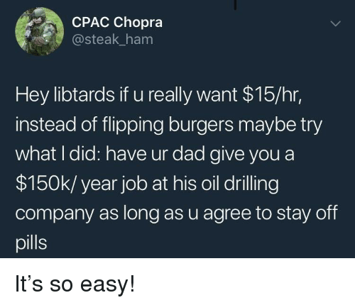 Dad, Job, and Company: CPAC Chopra  steak_ham  Hey libtards if u really want $15/hr,  instead of flipping burgers maybe try  what I did: have ur dad give you a  $150k/ year job at his oil drilling  company as long as u agree to stay off  pills It's so easy!