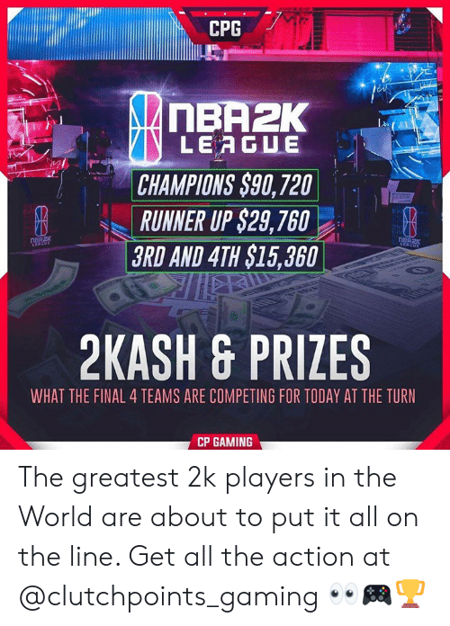 Today, World, and Gaming: CPG  nBA2K  LEAGUE  CHAMPIONS $90, 720  RUNNER UP $29,760  3RD AND 4TH $15,360  2KASH & PRIZES  WHAT THE FINAL 4 TEAMS ARE COMPETING FOR TODAY AT THE TURN  CP GAMING The greatest 2k players in the World are about to put it all on the line. Get all the action at @clutchpoints_gaming 👀🎮🏆